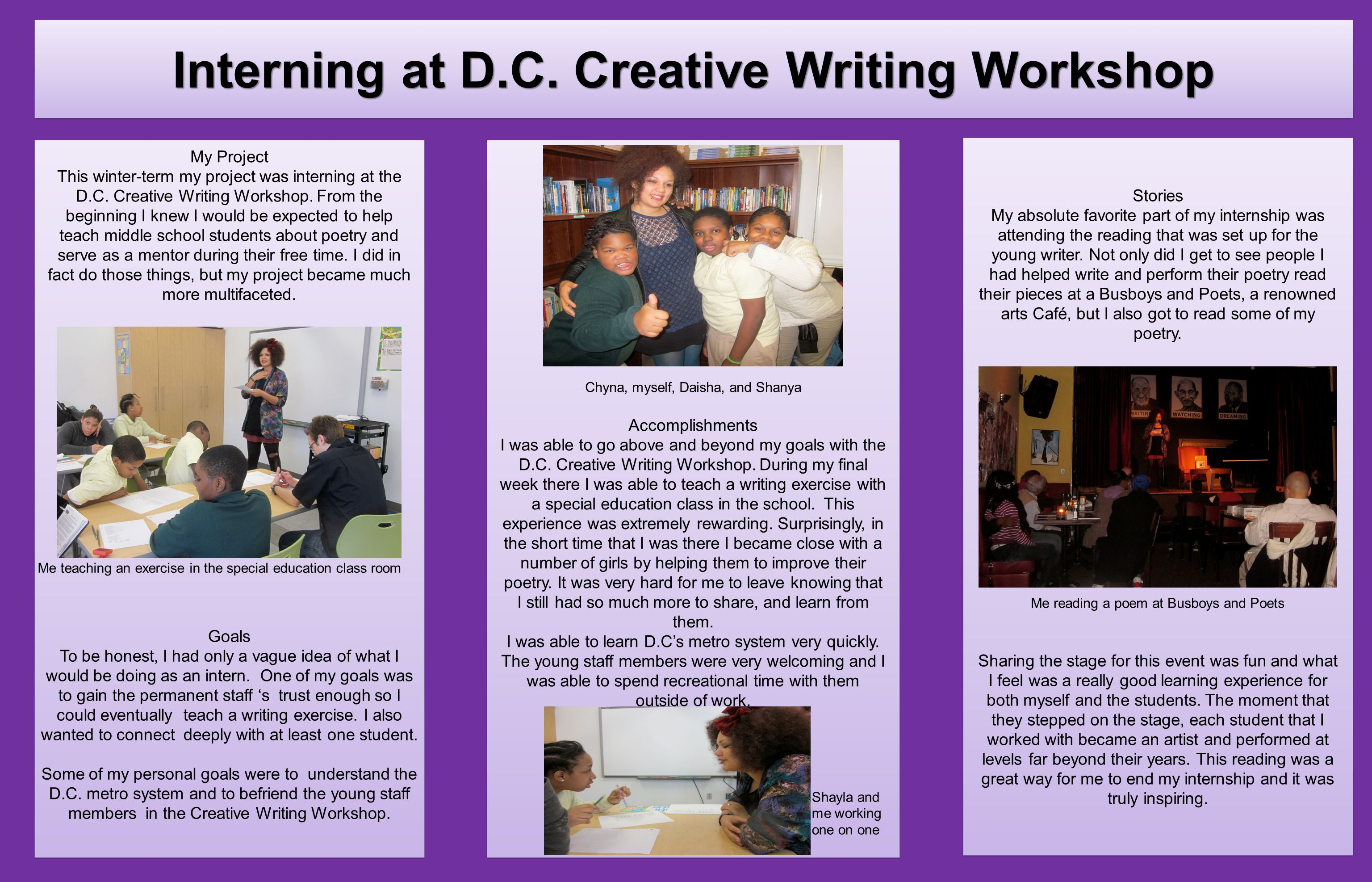 My Project This winter-term my project was interning at the D.C. Creative Writing Workshop. From the beginning I knew I would be expected to help teac