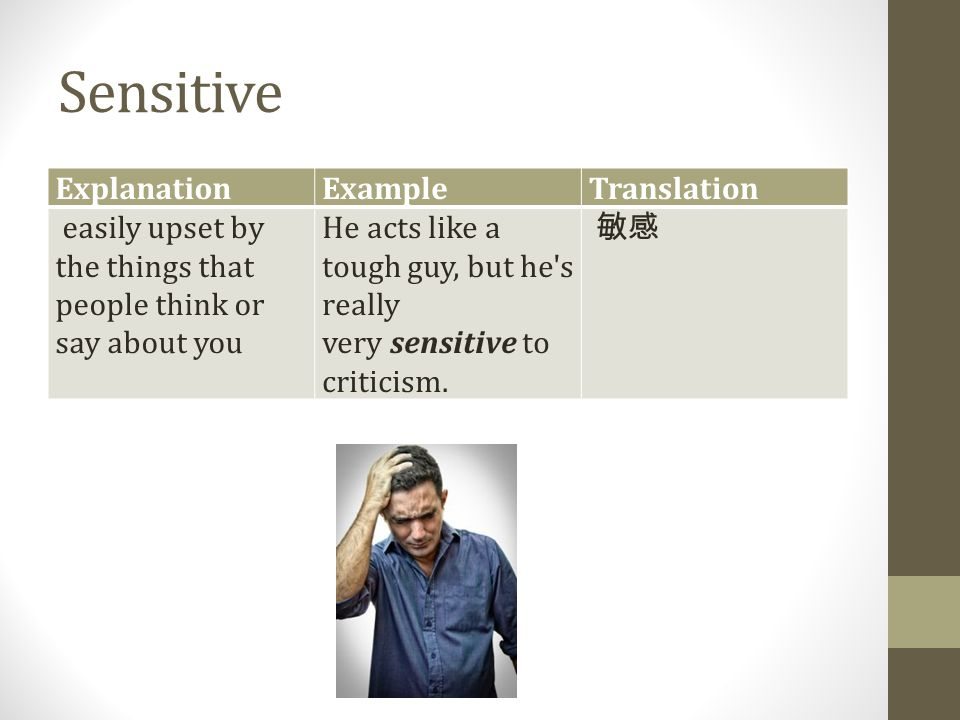 Sensitive ExplanationExampleTranslation easily upset by the things that people think or say about you He acts like a tough guy, but he's really very s