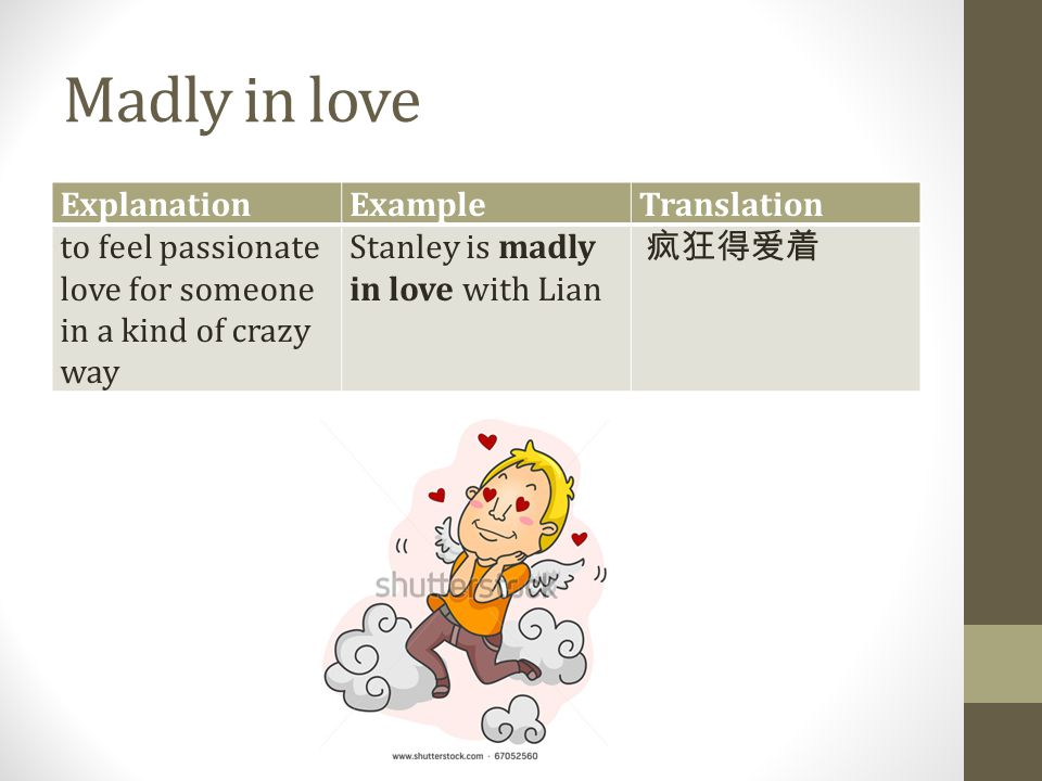 Madly in love ExplanationExampleTranslation to feel passionate love for someone in a kind of crazy way Stanley is madly in love with Lian 疯狂得爱着