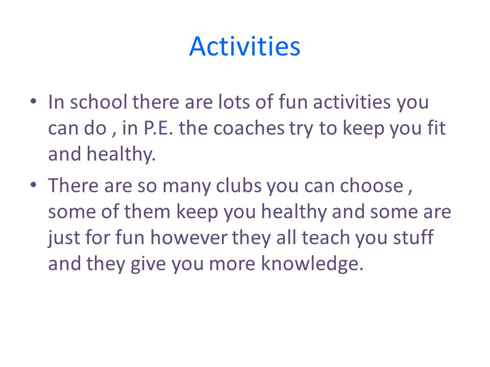 Activities In school there are lots of fun activities you can do, in P.E. the coaches try to keep you fit and healthy. There are so many clubs you can