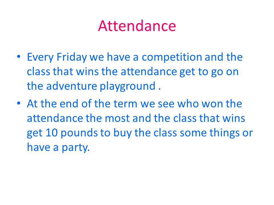 Attendance Every Friday we have a competition and the class that wins the attendance get to go on the adventure playground. At the end of the term we