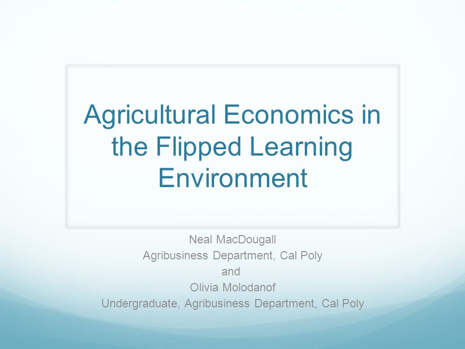 Agricultural Economics in the Flipped Learning Environment Neal MacDougall Agribusiness Department, Cal Poly and Olivia Molodanof Undergraduate, Agribusiness Department, Cal Poly