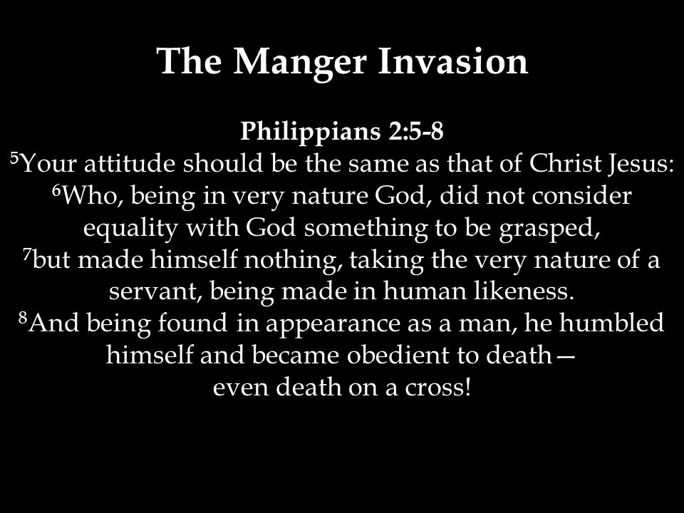 The Manger Invasion Philippians 2:5-8 5 Your attitude should be the same as that of Christ Jesus: 6 Who, being in very nature God, did not consider equality with God something to be grasped, 7 but made himself nothing, taking the very nature of a servant, being made in human likeness.