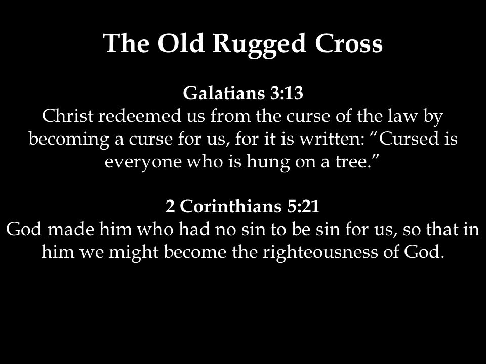 The Old Rugged Cross Galatians 3:13 Christ redeemed us from the curse of the law by becoming a curse for us, for it is written: Cursed is everyone who is hung on a tree. 2 Corinthians 5:21 God made him who had no sin to be sin for us, so that in him we might become the righteousness of God.