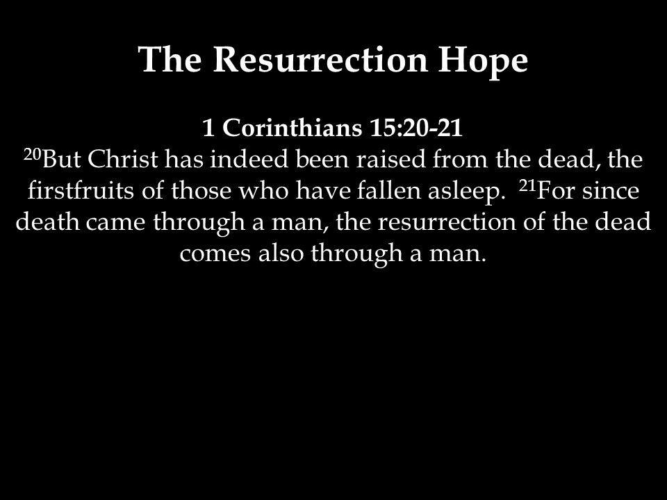The Resurrection Hope 1 Corinthians 15:20-21 20 But Christ has indeed been raised from the dead, the firstfruits of those who have fallen asleep.