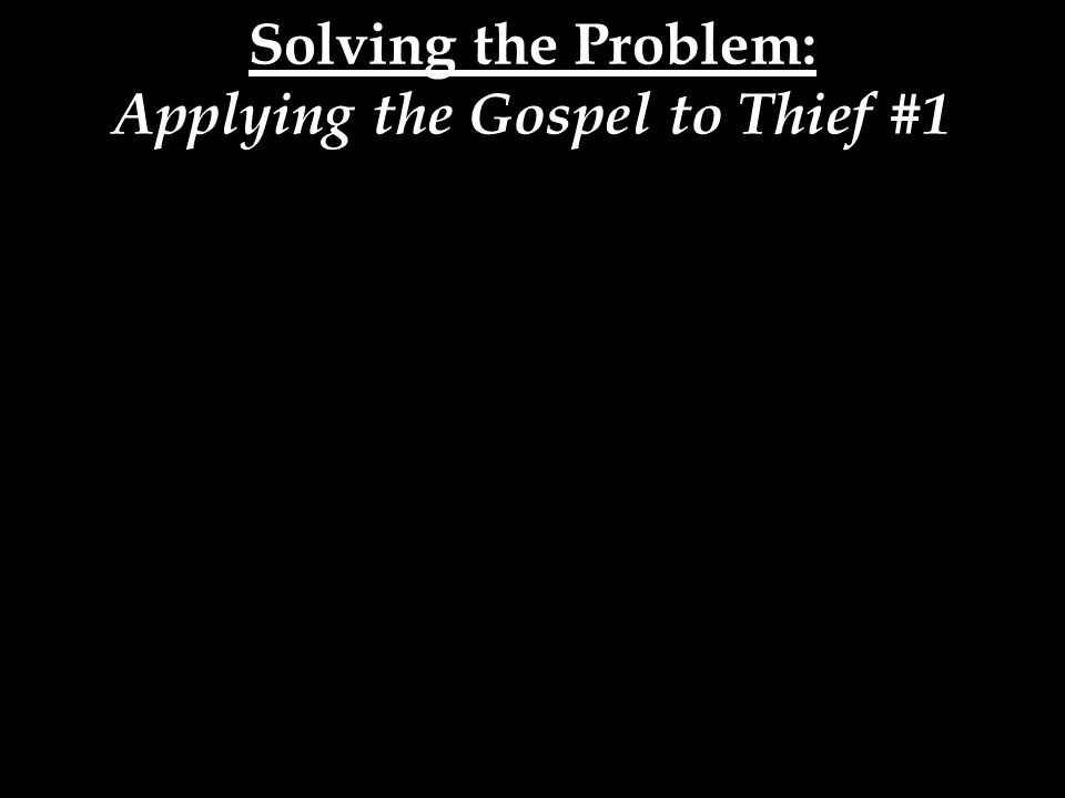 Solving the Problem: Applying the Gospel to Thief #1