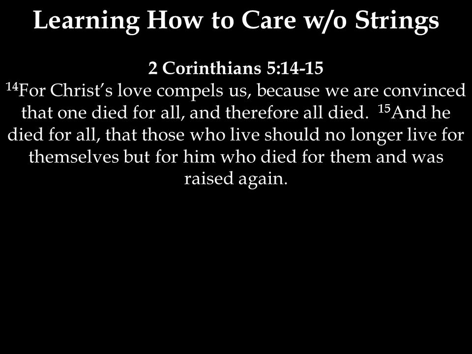 2 Corinthians 5:14-15 14 For Christ's love compels us, because we are convinced that one died for all, and therefore all died.
