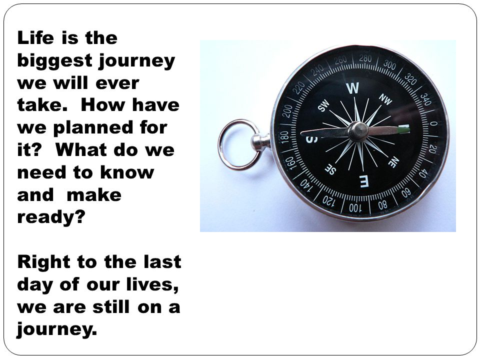Life is the biggest journey we will ever take. How have we planned for it? What do we need to know and make ready? Right to the last day of our lives,