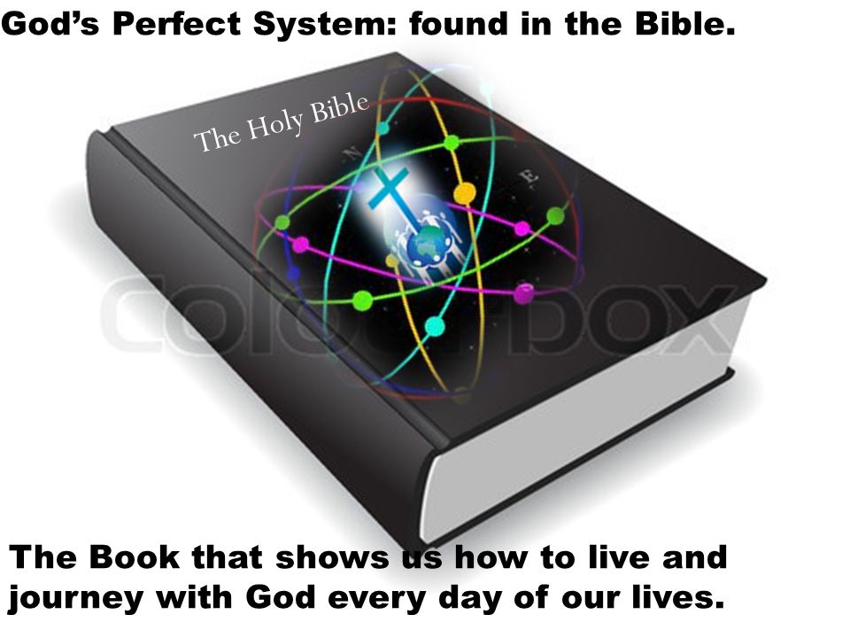 The Holy Bible God's Perfect System: found in the Bible. The Book that shows us how to live and journey with God every day of our lives.
