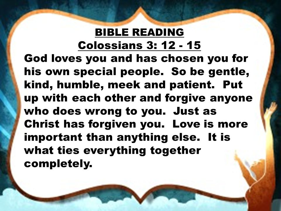BIBLE READING Colossians 3: 12 - 15 God loves you and has chosen you for his own special people. So be gentle, kind, humble, meek and patient. Put up