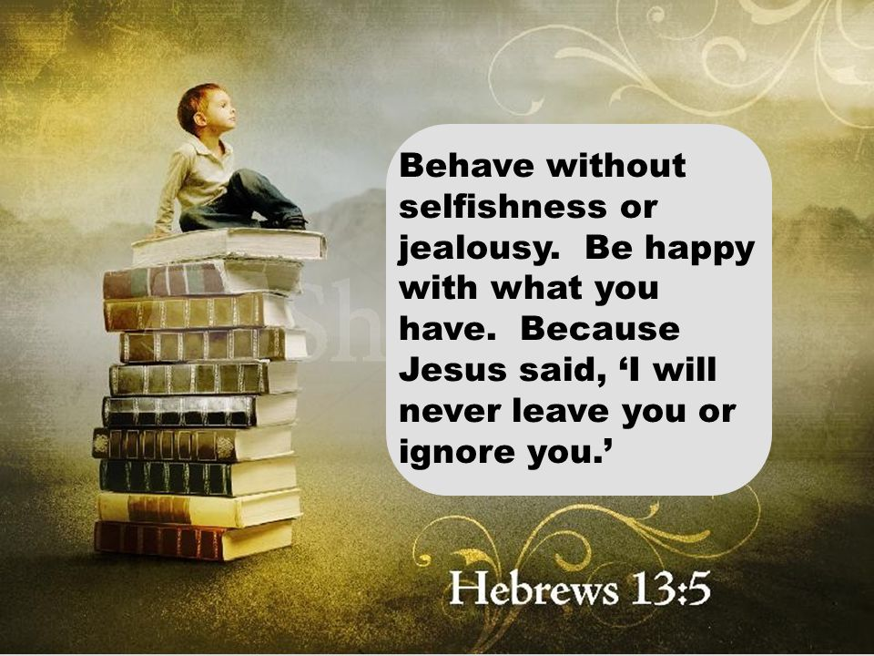 Behave without selfishness or jealousy. Be happy with what you have. Because Jesus said, 'I will never leave you or ignore you.'