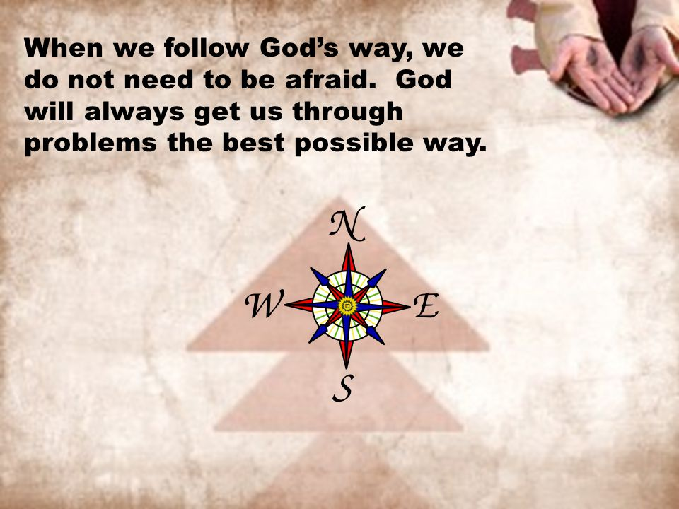 When we follow God's way, we do not need to be afraid. God will always get us through problems the best possible way.