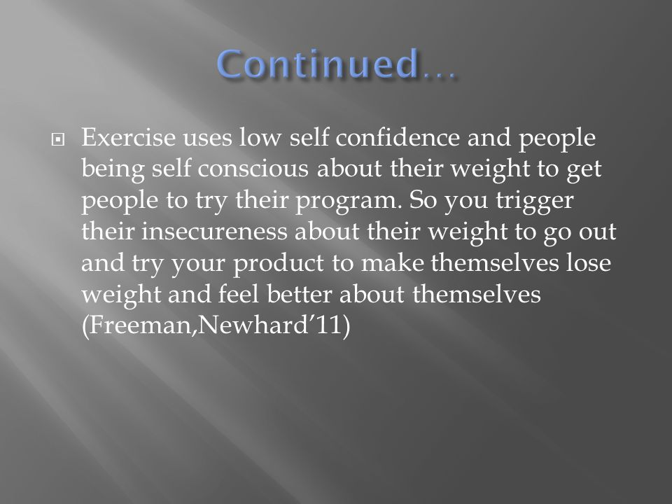  Exercise uses low self confidence and people being self conscious about their weight to get people to try their program. So you trigger their insecu