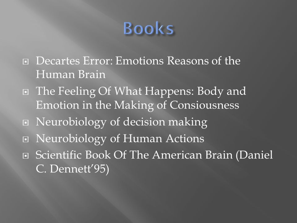  Decartes Error: Emotions Reasons of the Human Brain  The Feeling Of What Happens: Body and Emotion in the Making of Consiousness  Neurobiology of