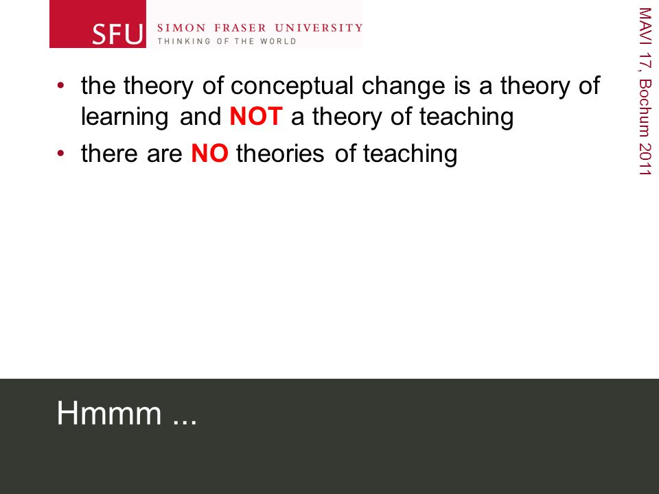 MAVI 17, Bochum 2011 Hmmm... the theory of conceptual change is a theory of learning and NOT a theory of teaching there are NO theories of teaching