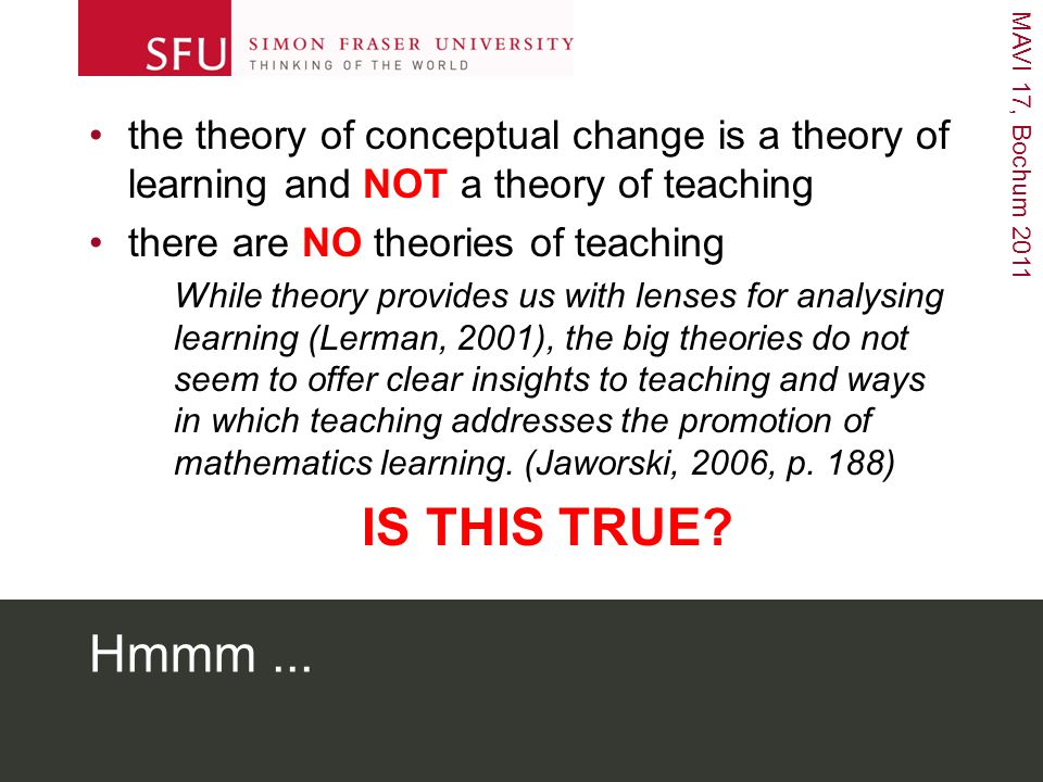 MAVI 17, Bochum 2011 Hmmm... the theory of conceptual change is a theory of learning and NOT a theory of teaching there are NO theories of teaching Wh