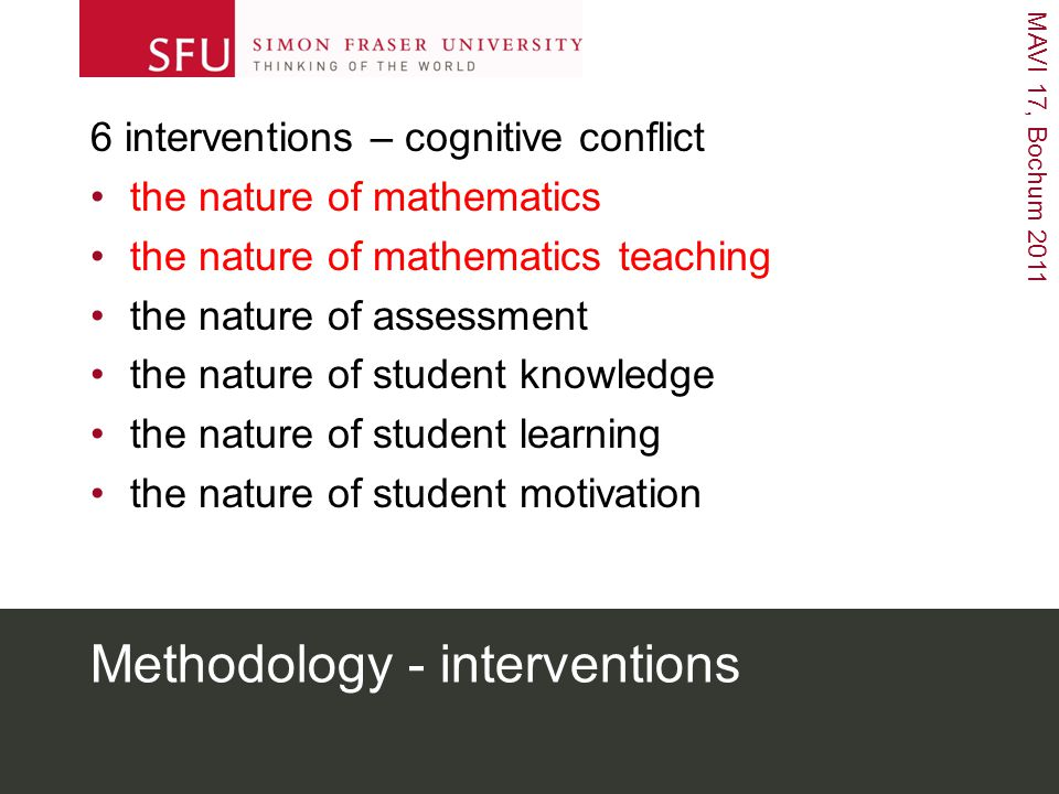 MAVI 17, Bochum 2011 Methodology - interventions 6 interventions – cognitive conflict the nature of mathematics the nature of mathematics teaching the nature of assessment the nature of student knowledge the nature of student learning the nature of student motivation