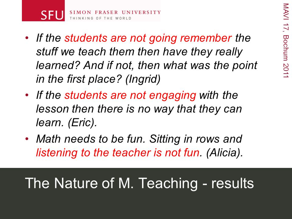 MAVI 17, Bochum 2011 The Nature of M. Teaching - results If the students are not going remember the stuff we teach them then have they really learned?
