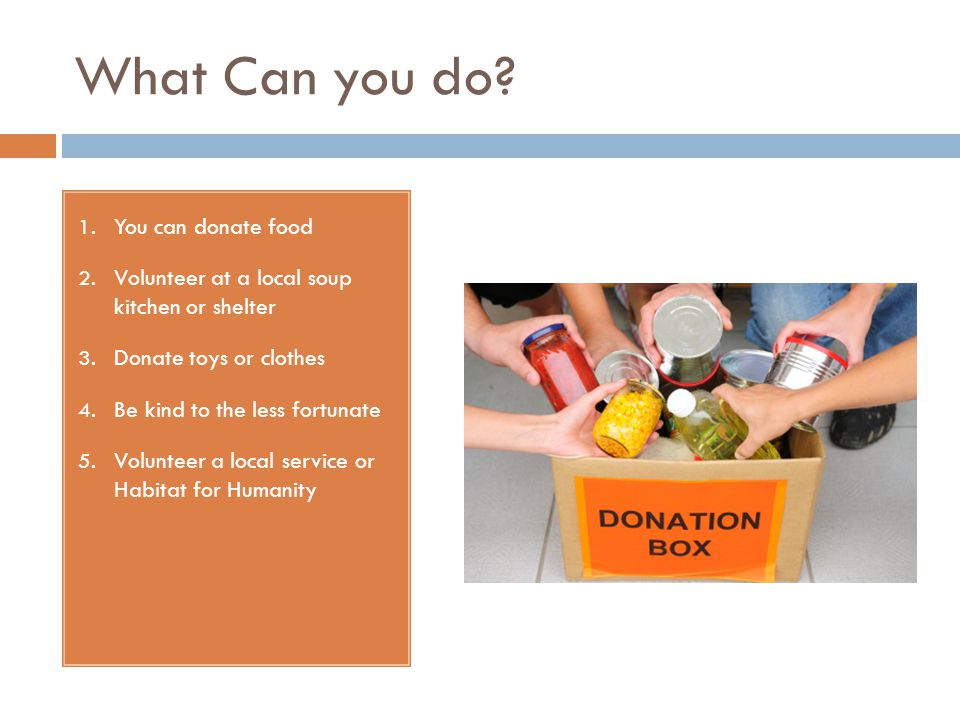 What Can you do. 1. You can donate food 2. Volunteer at a local soup kitchen or shelter 3.