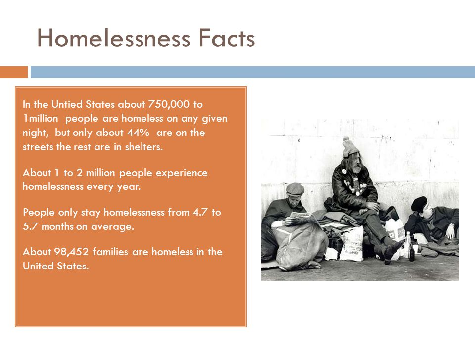 Homelessness Facts In the Untied States about 750,000 to 1million people are homeless on any given night, but only about 44% are on the streets the rest are in shelters.