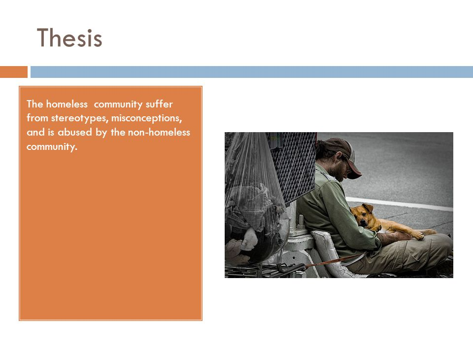 Thesis The homeless community suffer from stereotypes, misconceptions, and is abused by the non-homeless community.