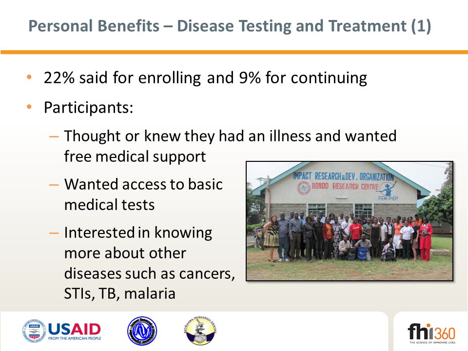 Personal Benefits – Disease Testing and Treatment (1) 22% said for enrolling and 9% for continuing Participants: – Thought or knew they had an illness and wanted free medical support – Wanted access to basic medical tests – Interested in knowing more about other diseases such as cancers, STIs, TB, malaria