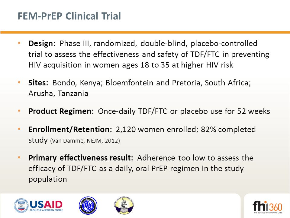 FEM-PrEP Clinical Trial Design: Phase III, randomized, double-blind, placebo-controlled trial to assess the effectiveness and safety of TDF/FTC in preventing HIV acquisition in women ages 18 to 35 at higher HIV risk Sites: Bondo, Kenya; Bloemfontein and Pretoria, South Africa; Arusha, Tanzania Product Regimen: Once-daily TDF/FTC or placebo use for 52 weeks Enrollment/Retention: 2,120 women enrolled; 82% completed study (Van Damme, NEJM, 2012) Primary effectiveness result: Adherence too low to assess the efficacy of TDF/FTC as a daily, oral PrEP regimen in the study population