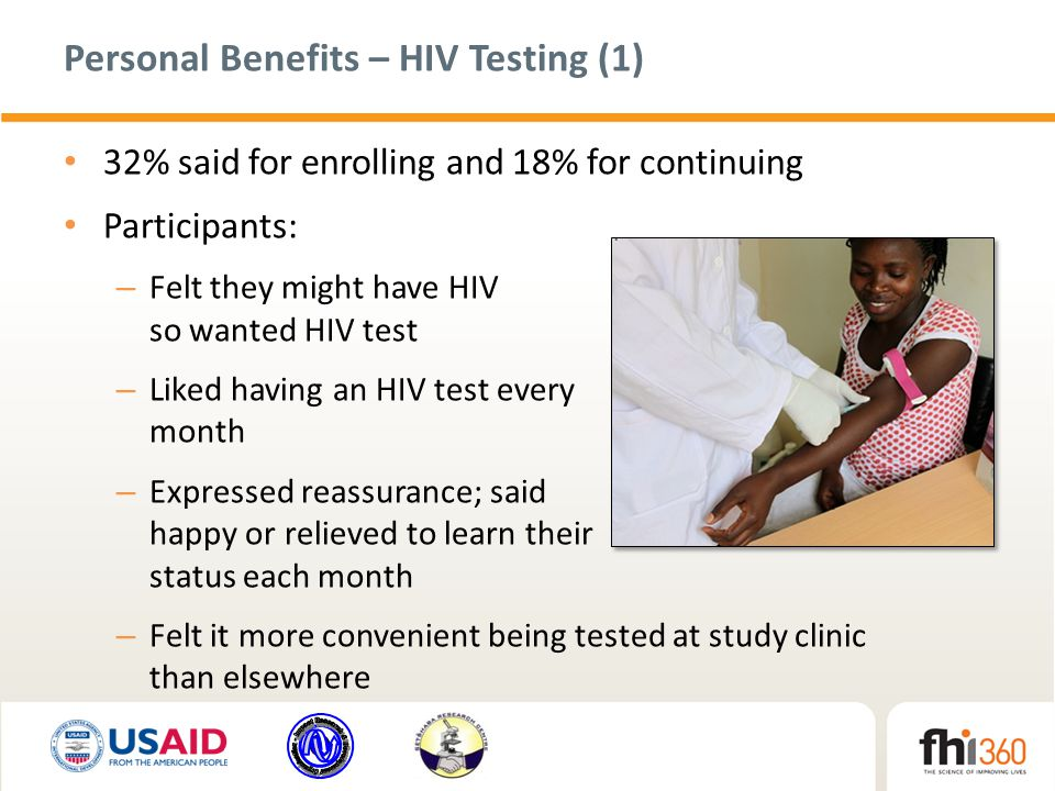 Personal Benefits – HIV Testing (1) 32% said for enrolling and 18% for continuing Participants: – Felt they might have HIV so wanted HIV test – Liked having an HIV test every month – Expressed reassurance; said happy or relieved to learn their status each month – Felt it more convenient being tested at study clinic than elsewhere