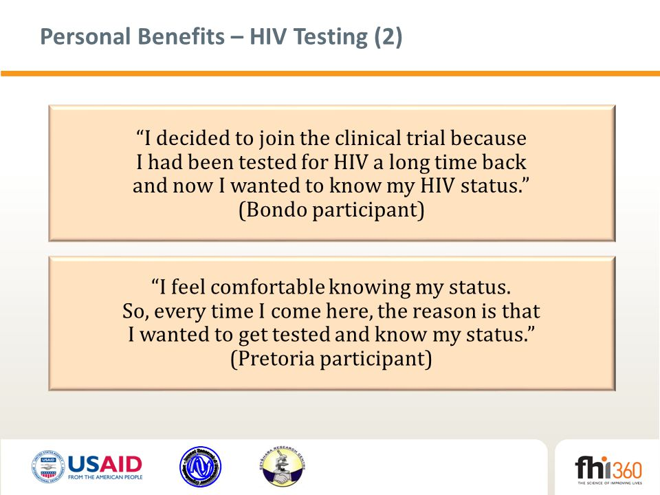 Personal Benefits – HIV Testing (2) I decided to join the clinical trial because I had been tested for HIV a long time back and now I wanted to know my HIV status. (Bondo participant) I feel comfortable knowing my status.
