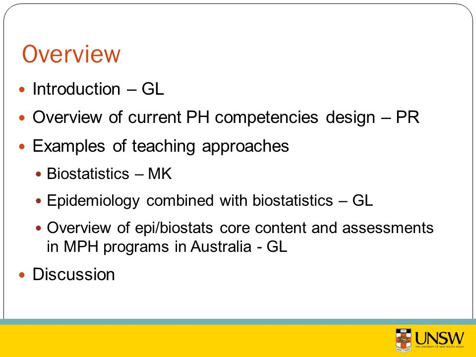 Overview Introduction – GL Overview of current PH competencies design – PR Examples of teaching approaches Biostatistics – MK Epidemiology combined with biostatistics – GL Overview of epi/biostats core content and assessments in MPH programs in Australia - GL Discussion