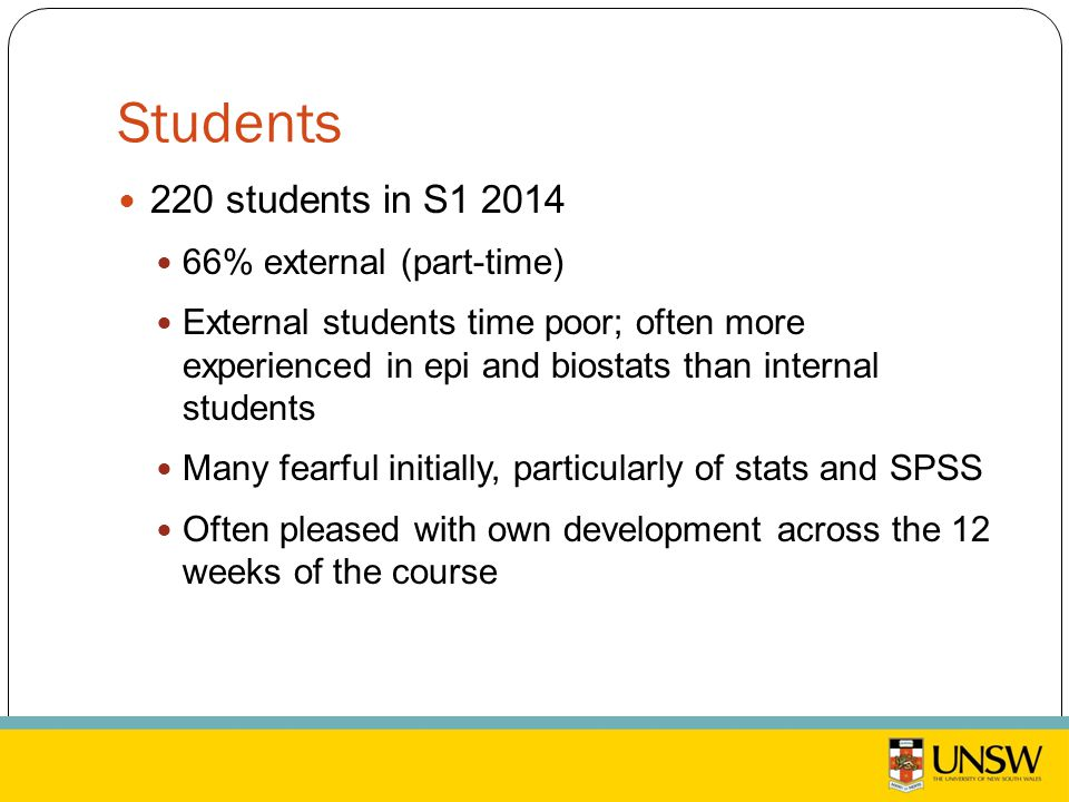 Students 220 students in S1 2014 66% external (part-time) External students time poor; often more experienced in epi and biostats than internal students Many fearful initially, particularly of stats and SPSS Often pleased with own development across the 12 weeks of the course
