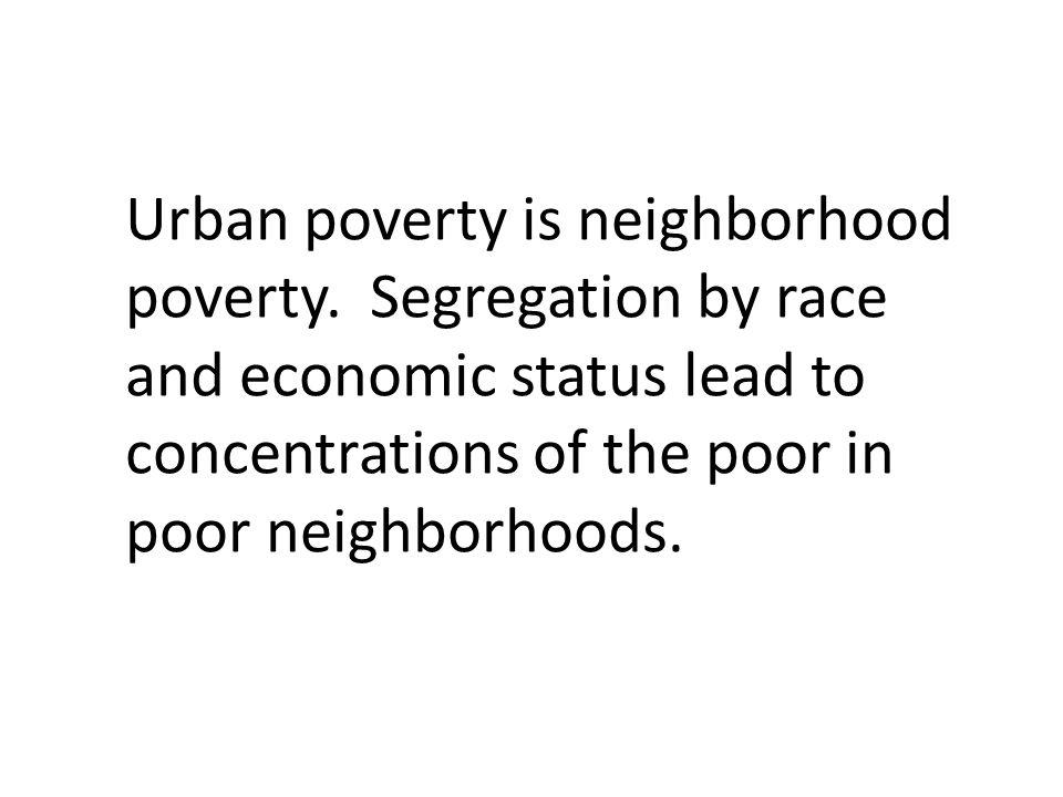 Urban poverty is neighborhood poverty.