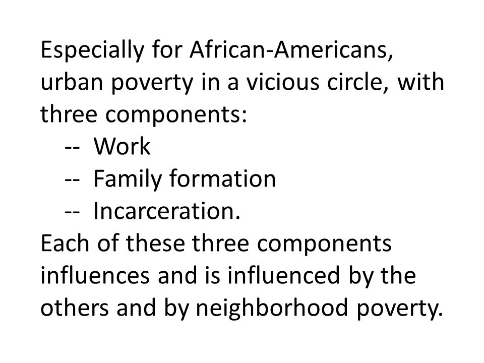 Especially for African-Americans, urban poverty in a vicious circle, with three components: -- Work -- Family formation -- Incarceration.
