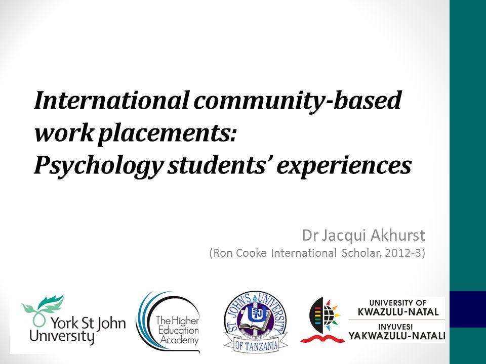 International community-based work placements: Psychology students' experiences Dr Jacqui Akhurst (Ron Cooke International Scholar, 2012-3)
