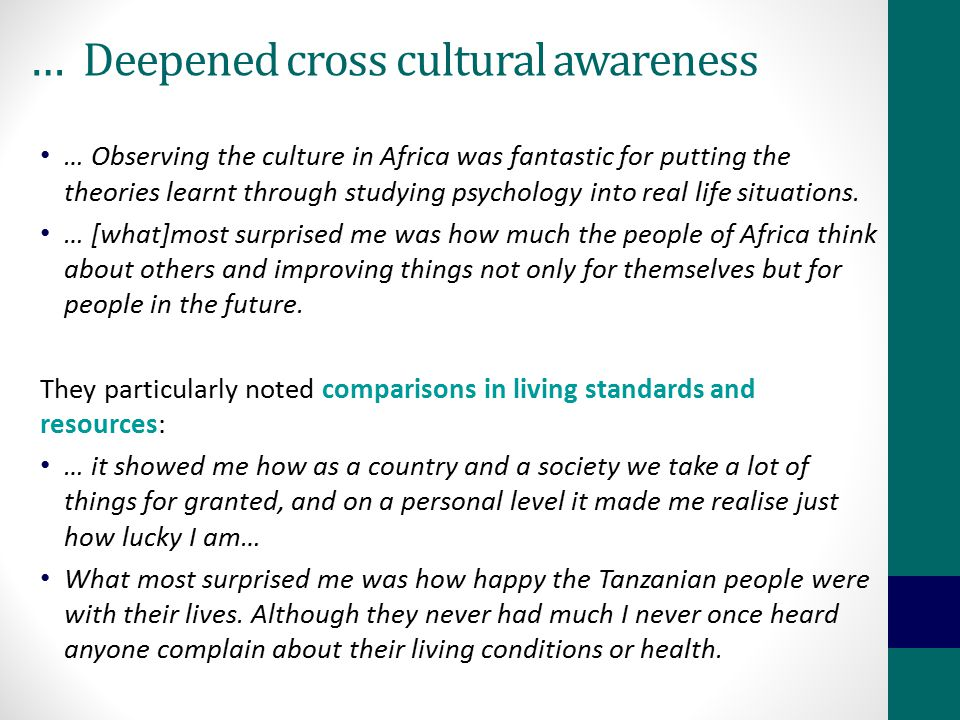 … Deepened cross cultural awareness … Observing the culture in Africa was fantastic for putting the theories learnt through studying psychology into r