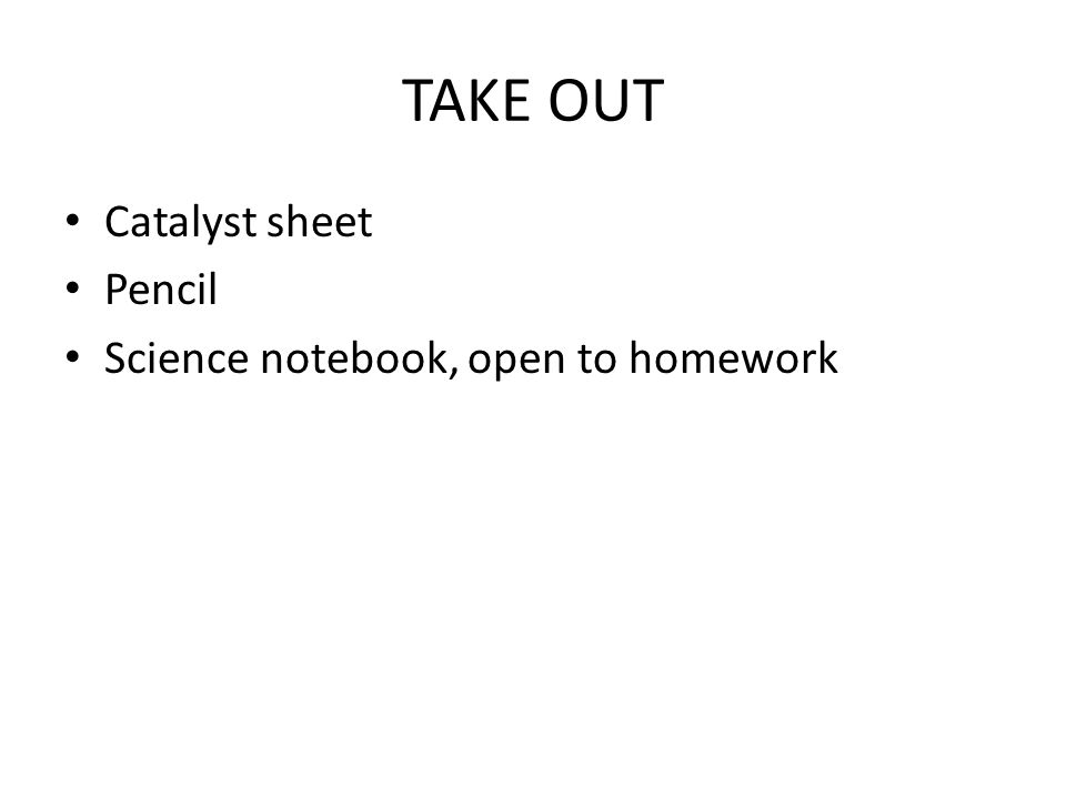 TAKE OUT Catalyst sheet Pencil Science notebook, open to homework