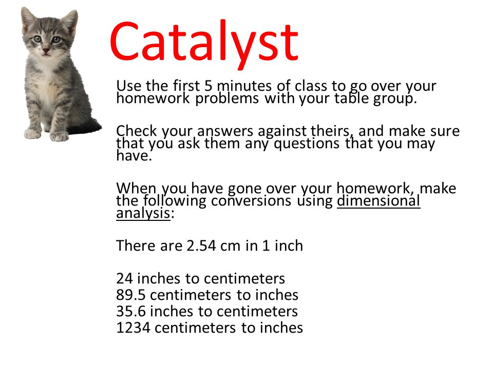 Catalyst Use the first 5 minutes of class to go over your homework problems with your table group.