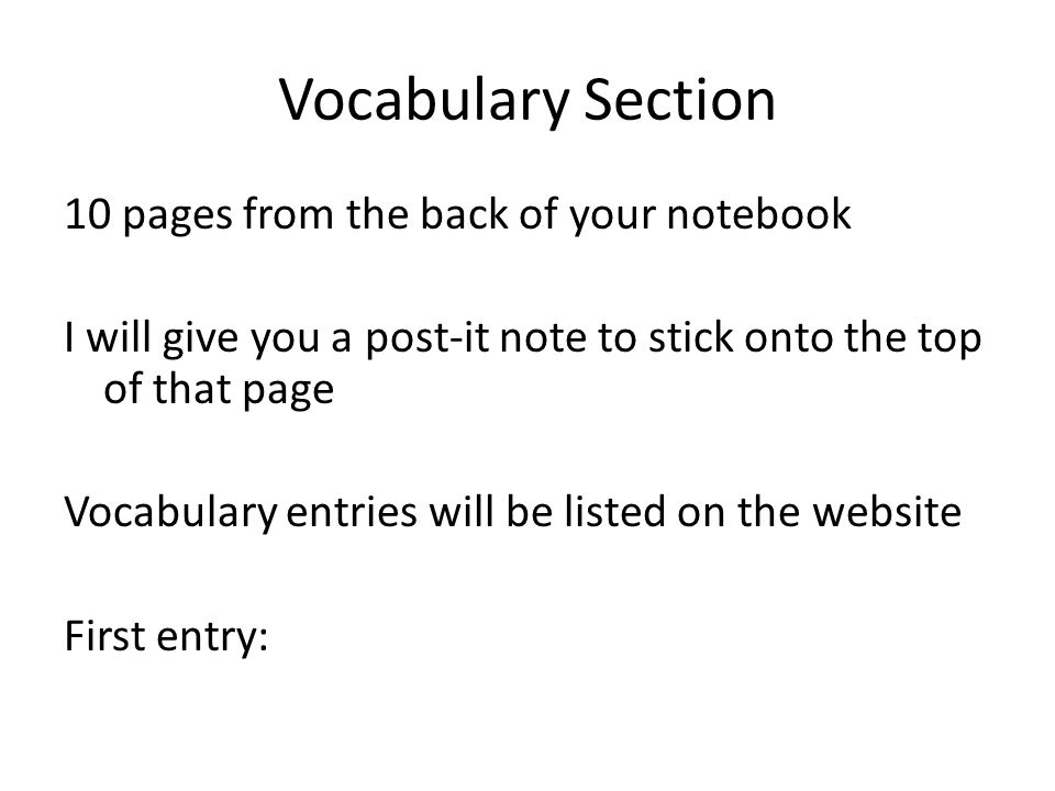 Vocabulary Section 10 pages from the back of your notebook I will give you a post-it note to stick onto the top of that page Vocabulary entries will be listed on the website First entry: