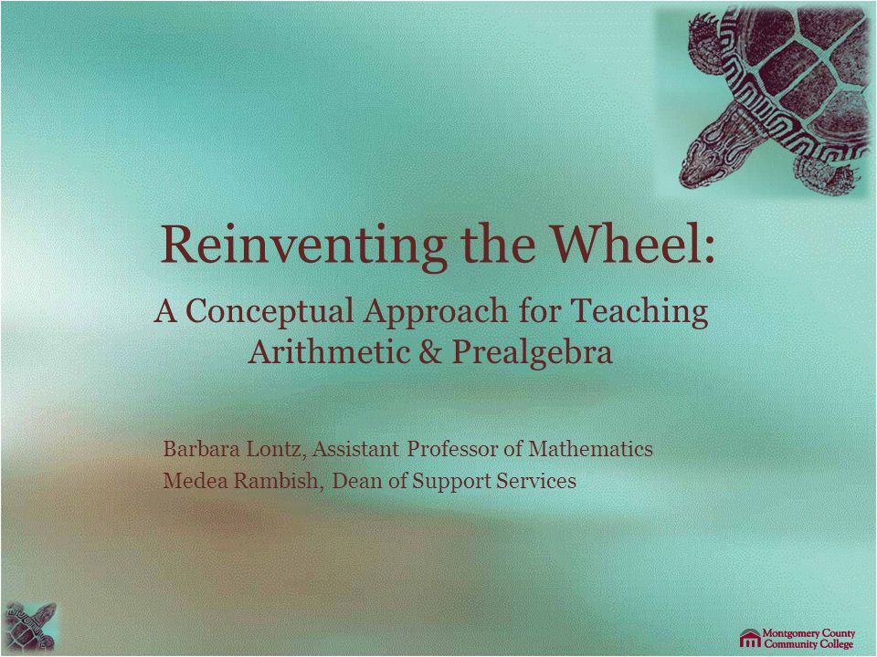 Reinventing the Wheel: A Conceptual Approach for Teaching Arithmetic & Prealgebra Barbara Lontz, Assistant Professor of Mathematics Medea Rambish, Dean of Support Services