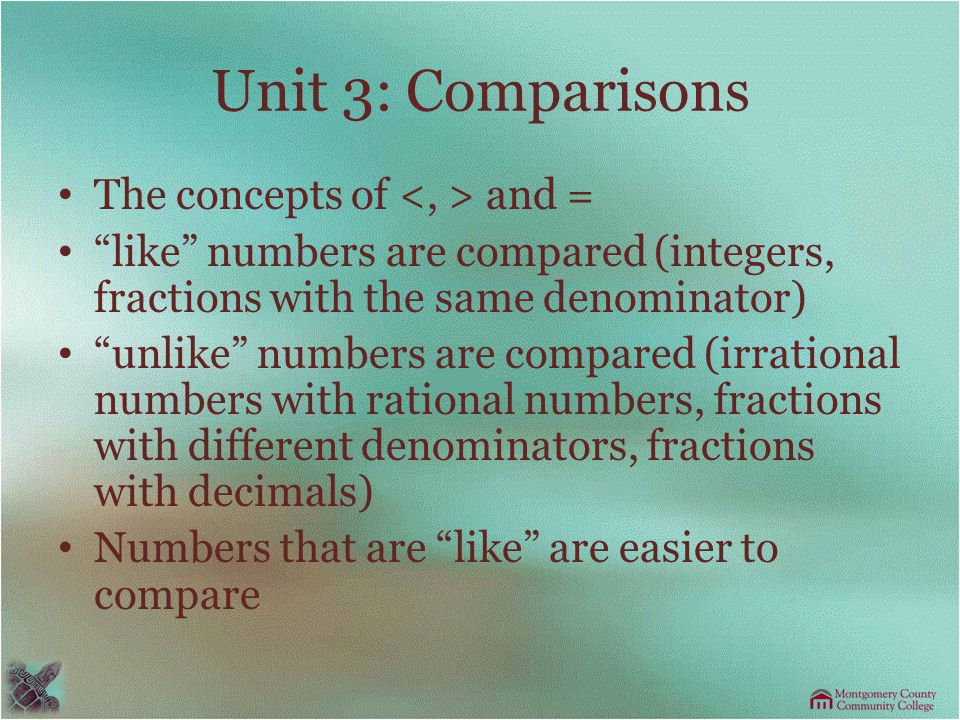 Unit 3: Comparisons The concepts of and = like numbers are compared (integers, fractions with the same denominator) unlike numbers are compared (irrational numbers with rational numbers, fractions with different denominators, fractions with decimals) Numbers that are like are easier to compare