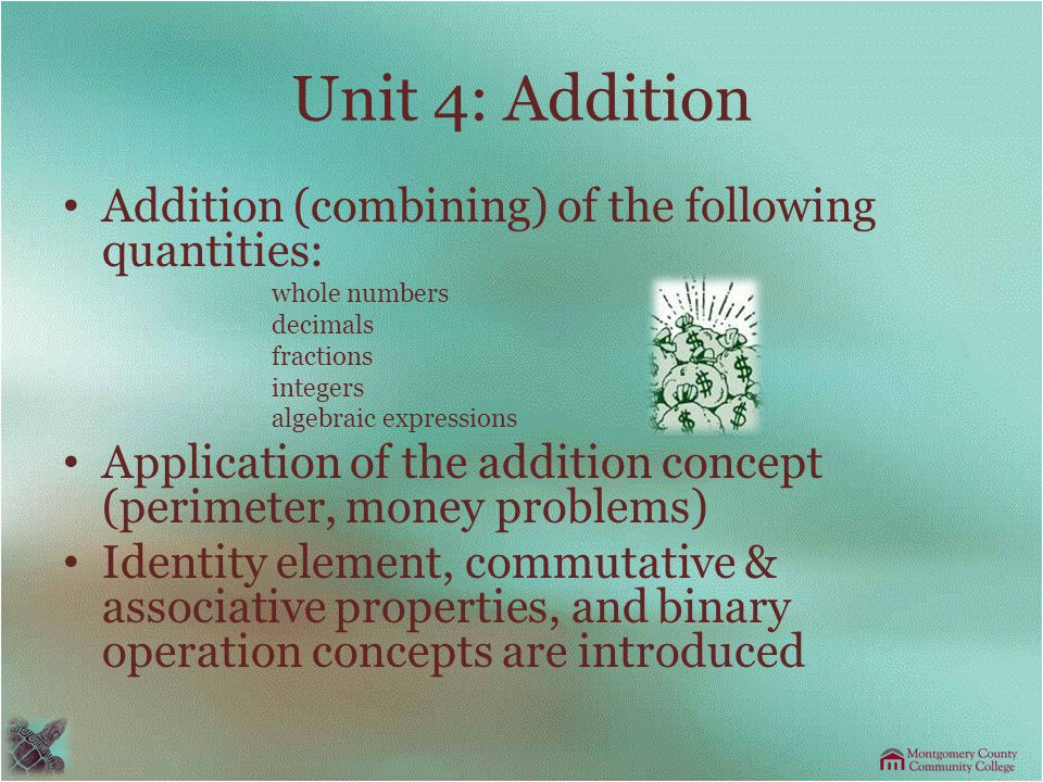 Unit 4: Addition Addition (combining) of the following quantities: whole numbers decimals fractions integers algebraic expressions Application of the addition concept (perimeter, money problems) Identity element, commutative & associative properties, and binary operation concepts are introduced