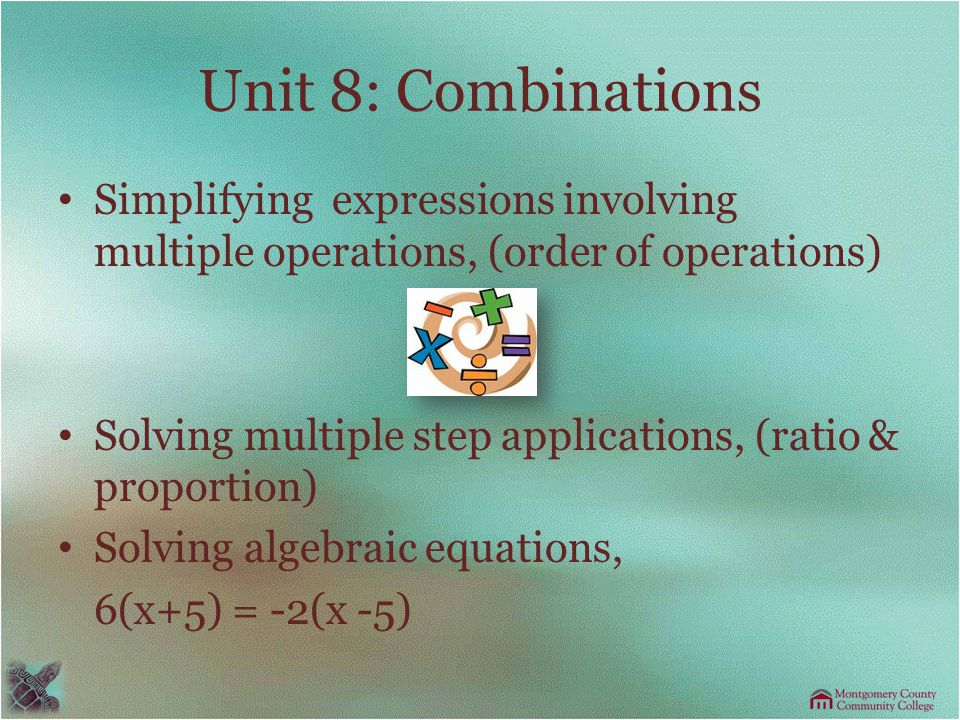 Unit 8: Combinations Simplifying expressions involving multiple operations, (order of operations) Solving multiple step applications, (ratio & proportion) Solving algebraic equations, 6(x+5) = -2(x -5)