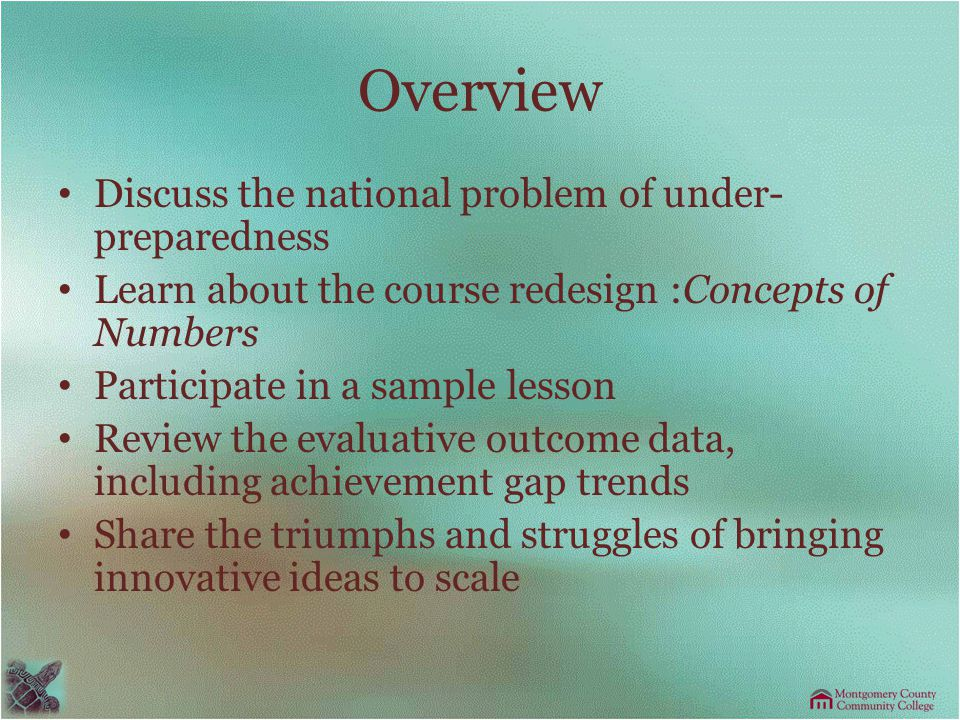 Overview Discuss the national problem of under- preparedness Learn about the course redesign :Concepts of Numbers Participate in a sample lesson Review the evaluative outcome data, including achievement gap trends Share the triumphs and struggles of bringing innovative ideas to scale