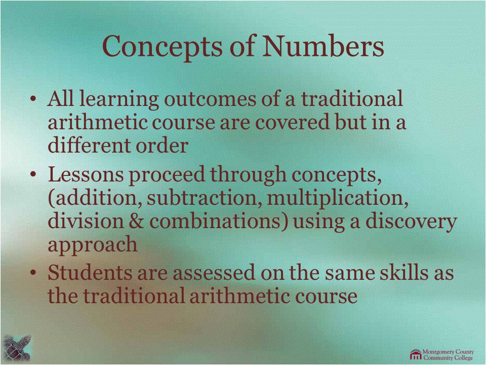Concepts of Numbers All learning outcomes of a traditional arithmetic course are covered but in a different order Lessons proceed through concepts, (addition, subtraction, multiplication, division & combinations) using a discovery approach Students are assessed on the same skills as the traditional arithmetic course