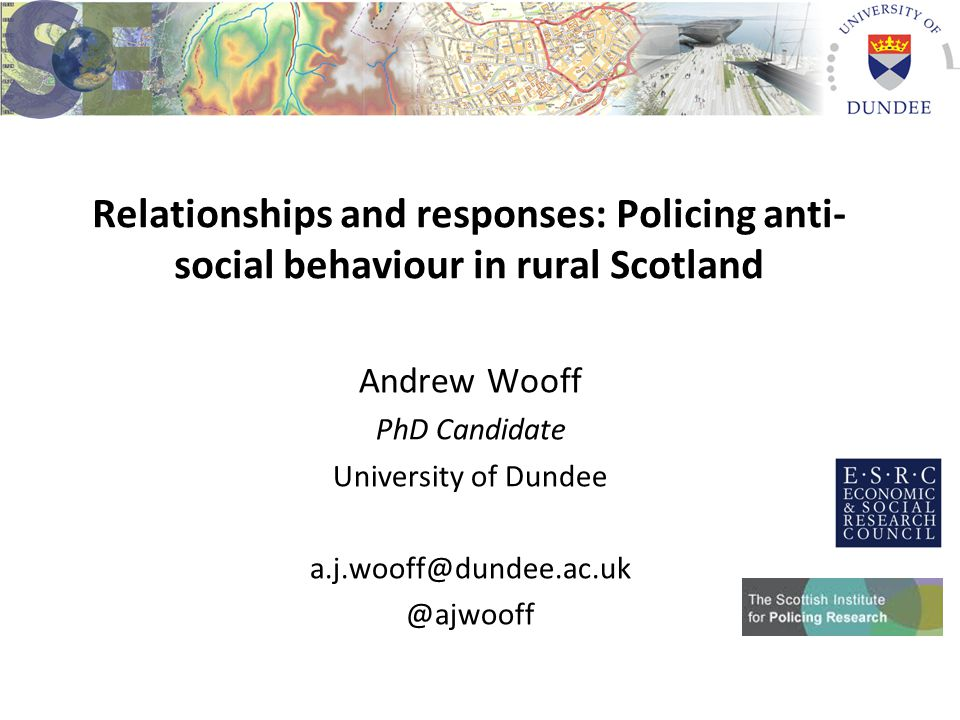 Relationships and responses: Policing anti- social behaviour in rural Scotland Andrew Wooff PhD Candidate University of Dundee a.j.wooff@dundee.ac.uk @ajwooff