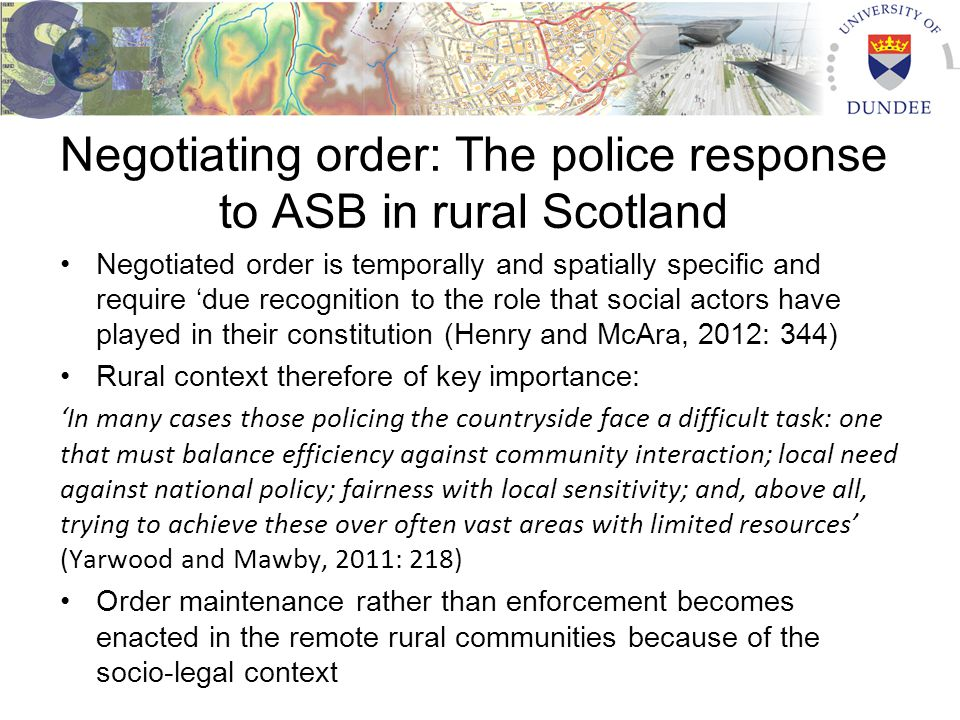 Negotiating order: The police response to ASB in rural Scotland Negotiated order is temporally and spatially specific and require 'due recognition to the role that social actors have played in their constitution (Henry and McAra, 2012: 344) Rural context therefore of key importance: 'In many cases those policing the countryside face a difficult task: one that must balance efficiency against community interaction; local need against national policy; fairness with local sensitivity; and, above all, trying to achieve these over often vast areas with limited resources' (Yarwood and Mawby, 2011: 218) Order maintenance rather than enforcement becomes enacted in the remote rural communities because of the socio-legal context