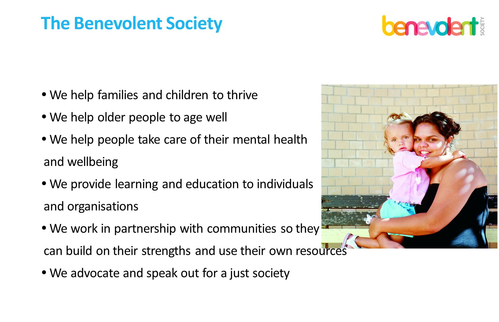 The Benevolent Society  We help families and children to thrive  We help older people to age well  We help people take care of their mental health