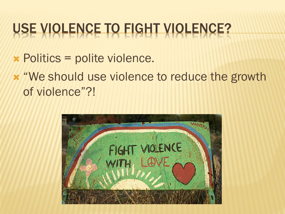  Politics = polite violence.  We should use violence to reduce the growth of violence ?!