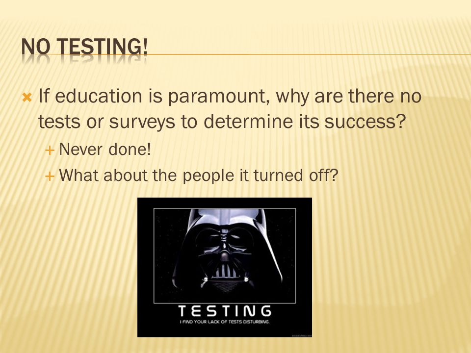  If education is paramount, why are there no tests or surveys to determine its success.
