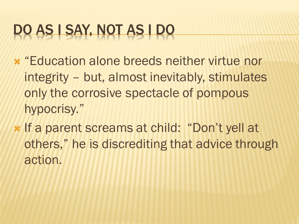  Education alone breeds neither virtue nor integrity – but, almost inevitably, stimulates only the corrosive spectacle of pompous hypocrisy.  If a parent screams at child: Don't yell at others, he is discrediting that advice through action.